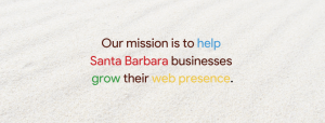 Our mission is to help  Santa Barbara businesses  grow their web presence.